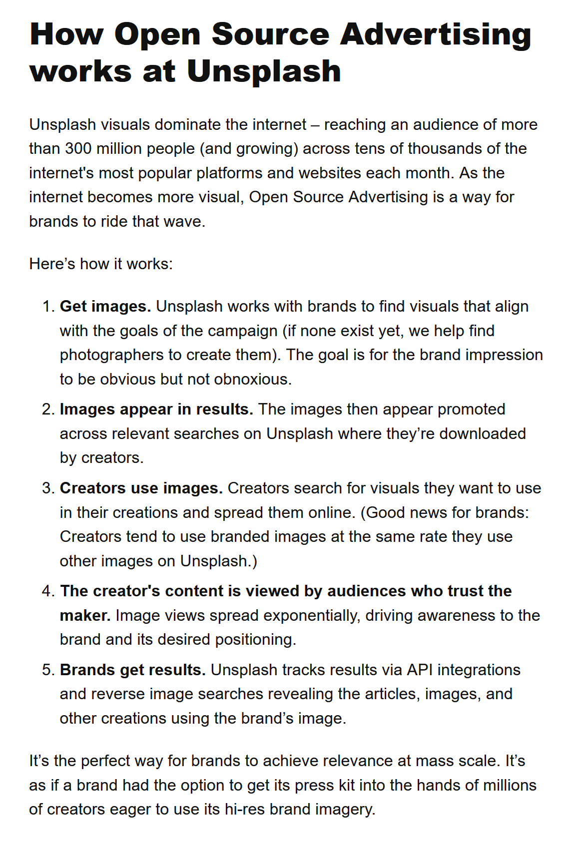 """Screenshot mit Text: """"How Open Source Advertising works at Unsplash  Unsplash visuals dominate the internet – reaching an audience of more than 300 million people (and growing) across tens of thousands of the internet's most popular platforms and websites each month. As the internet becomes more visual, Open Source Advertising is a way for brands to ride that wave.  Here's how it works:  Get images. Unsplash works with brands to find visuals that align with the goals of the campaign (if none exist yet, we help find photographers to create them). The goal is for the brand impression to be obvious but not obnoxious. Images appear in results. The images then appear promoted across relevant searches on Unsplash where they're downloaded by creators. Creators use images. Creators search for visuals they want to use in their creations and spread them online. (Good news for brands: Creators tend to use branded images at the same rate they use other images on Unsplash.) The creator's content is viewed by audiences who trust the maker. Image views spread exponentially, driving awareness to the brand and its desired positioning. Brands get results. Unsplash tracks results via API integrations and reverse image searches revealing the articles, images, and other creations using the brand's image. It's the perfect way for brands to achieve relevance at mass scale. It's as if a brand had the option to get its press kit into the hands of millions of creators eager to use its hi-res brand imagery."""""""